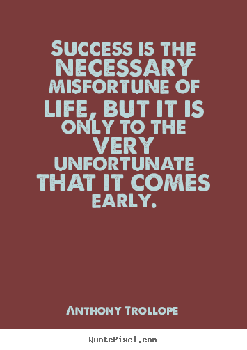 Anthony Trollope picture quotes - Success is the necessary misfortune of life, but it is only to the.. - Success quote