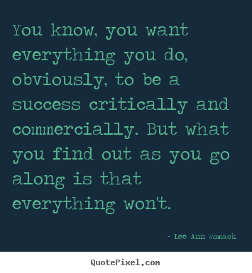 Lee Ann Womack pictures sayings - You know, you want everything you do, obviously, to be a success.. - Success quotes