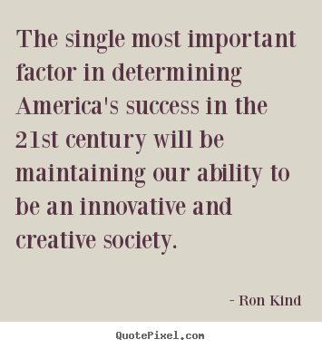 Ron Kind image quotes - The single most important factor in determining.. - Success quotes