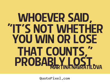 "Whoever said, ""it's not whether you win or lose that counts,"".. Martina Navratilova famous success quote"
