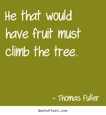 Make picture quote about success - He that would have fruit must climb the tree.