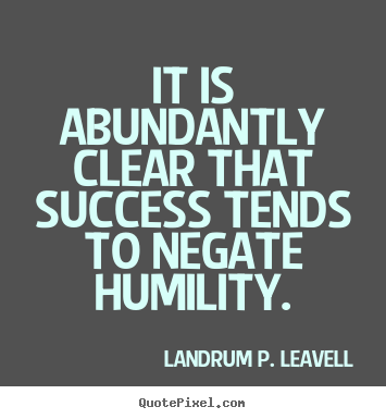 Success quotes - It is abundantly clear that success tends to negate humility.