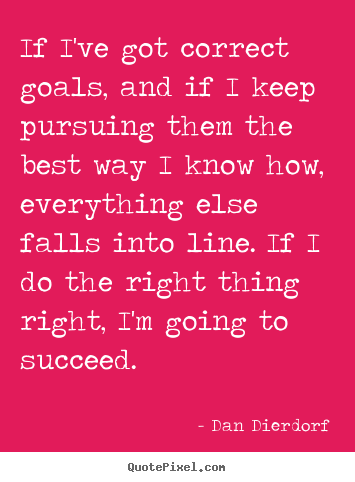 Sayings about success - If i've got correct goals, and if i keep pursuing them the best way..
