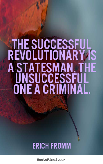 Success sayings - The successful revolutionary is a statesman, the unsuccessful one..