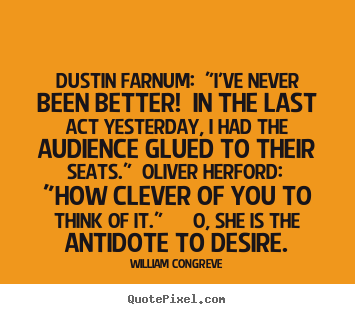 "Dustin farnum: ""i've never been better! in the last act yesterday,.. William Congreve famous success quotes"