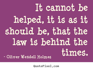 It cannot be helped, it is as it should be, that the law is.. Oliver Wendell Holmes top success quotes