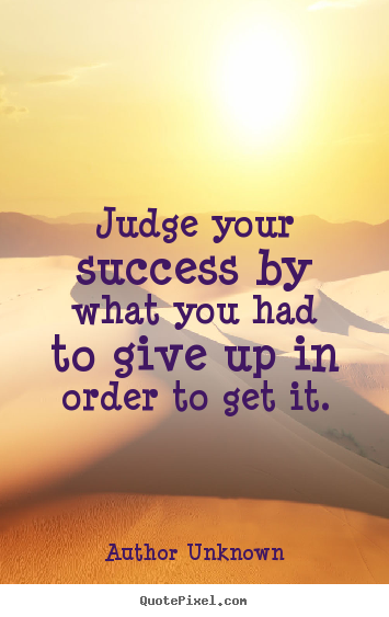 Author Unknown picture quotes - Judge your success by what you had to give.. - Success sayings