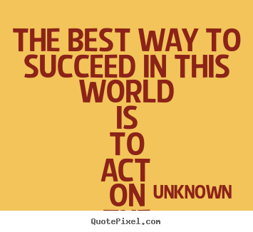 Quotes about success - The best way to succeed in this world is to act..