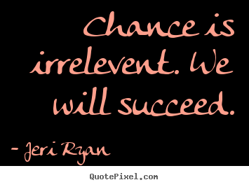 Jeri Ryan photo quotes - Chance is irrelevent. we will succeed. - Success quotes