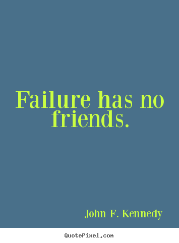 John F. Kennedy image quotes - Failure has no friends. - Success quotes