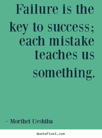Failure is the key to success; each mistake teaches us something. Morihei Ueshiba top success sayings