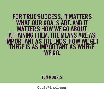 For true success, it matters what our goals are. and it matters how.. Tom Morris top success quotes