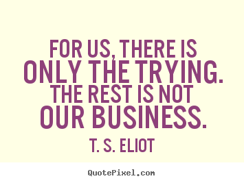 T. S. Eliot picture quotes - For us, there is only the trying. the rest is not our.. - Success quotes