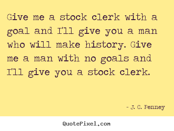 Customize photo quote about success - Give me a stock clerk with a goal and i'll..