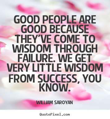 William Saroyan picture quotes - Good people are good because they've come to wisdom through.. - Success quote