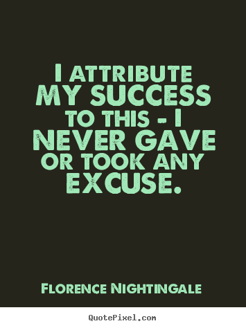 I attribute my success to this - i never gave or took.. Florence Nightingale popular success quotes