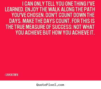 Unknown photo quote - I can only tell you one thing i've learned. enjoy the walk.. - Success quote
