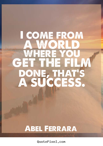 Abel Ferrara poster quotes - I come from a world where you get the film done, that's a success. - Success quotes