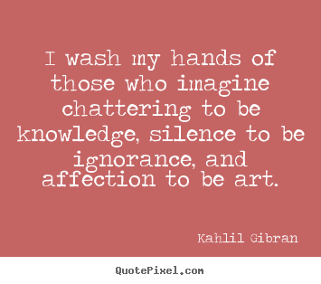 Success quotes - I wash my hands of those who imagine chattering to be knowledge,..