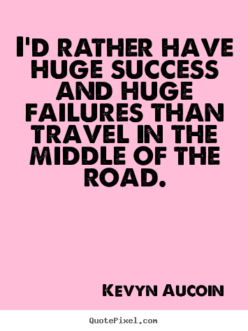 Kevyn Aucoin picture quotes - I'd rather have huge success and huge failures than travel.. - Success quotes
