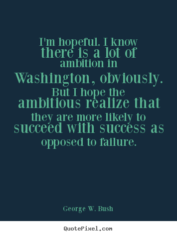 I'm hopeful. i know there is a lot of ambition in washington,.. George W. Bush  success quotes