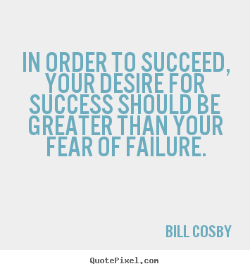 Bill Cosby picture quote - In order to succeed, your desire for success should be greater than.. - Success quote