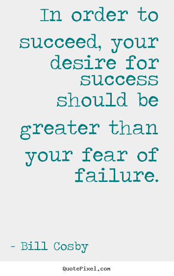 In order to succeed, your desire for success should be greater.. Bill Cosby popular success quotes