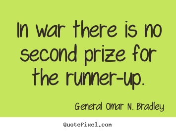 General Omar N. Bradley poster quotes - In war there is no second prize for the runner-up. - Success quote