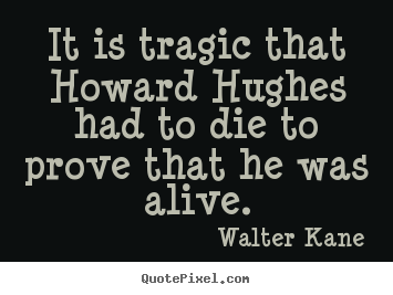 It is tragic that howard hughes had to die to prove that he was alive. Walter Kane good success quotes