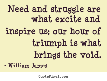 Quotes about success - Need and struggle are what excite and inspire us; our hour of triumph..