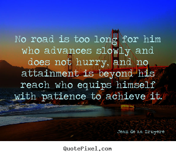 No road is too long for him who advances slowly and does.. Jean De La Bruyere greatest success quotes