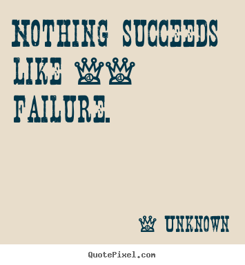 Nothing succeeds like -- failure. Unknown top success quote