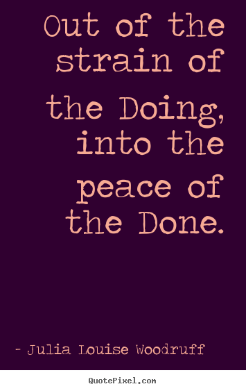Success quotes - Out of the strain of the doing, into the peace of the done.