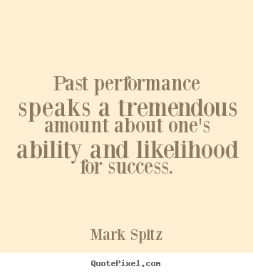 Make custom picture quotes about success - Past performance speaks a tremendous amount about one's ability..