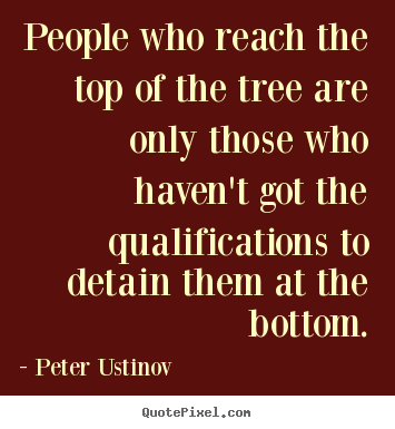 Peter Ustinov pictures sayings - People who reach the top of the tree are only those who.. - Success quotes