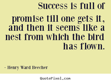 Success is full of promise till one gets it,.. Henry Ward Beecher best success quote