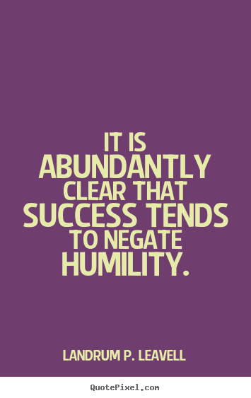 Landrum P. Leavell photo quote - It is abundantly clear that success tends to negate humility. - Success quotes