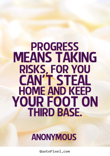 Quotes about success - Progress means taking risks, for you can't steal home and keep..