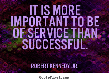 Success quotes - It is more important to be of service than..