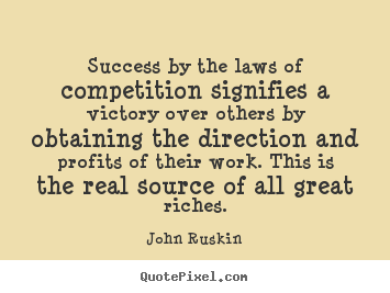 John Ruskin photo quote - Success by the laws of competition signifies a victory over others.. - Success quotes
