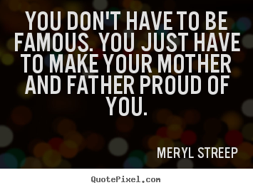 Quotes about success - You don't have to be famous. you just have to make your mother and..