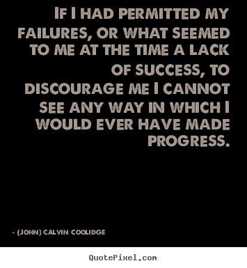 (John) Calvin Coolidge picture quotes - If i had permitted my failures, or what seemed to.. - Success quote