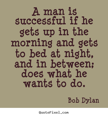 Bob Dylan picture sayings - A man is successful if he gets up in the morning.. - Success quotes