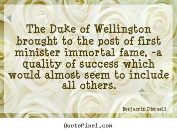 Success quotes - The duke of wellington brought to the post of first minister immortal..