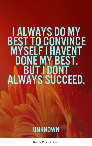 Unknown picture quotes - I always do my best to convince myself i havent done my best... - Success quotes