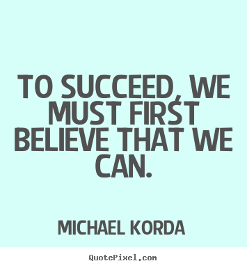 Quote about success - To succeed, we must first believe that we can.