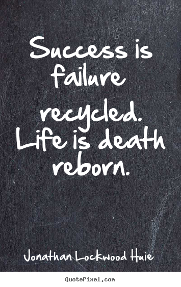 Success is failure recycled. life is death reborn. Jonathan Lockwood Huie famous success quotes
