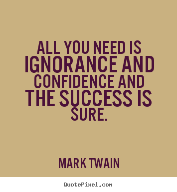Success quote - All you need is ignorance and confidence and the success..