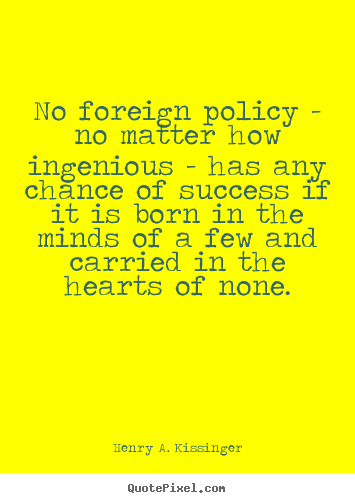 Henry A. Kissinger image quotes - No foreign policy - no matter how ingenious - has any chance.. - Success quotes