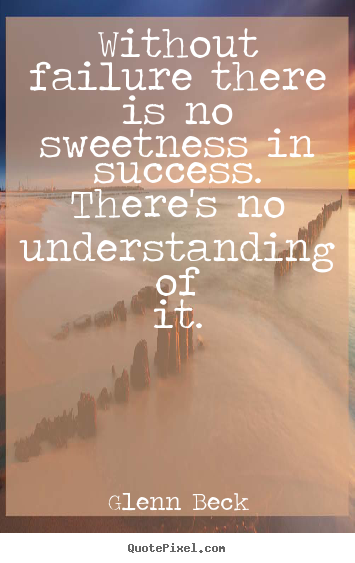 Quotes about success - Without failure there is no sweetness in success. there's no understanding..